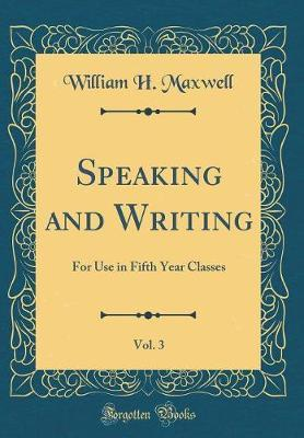 Speaking and Writing, Vol. 3 by William H Maxwell