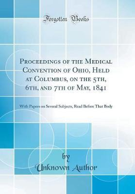 Proceedings of the Medical Convention of Ohio, Held at Columbus, on the 5th, 6th, and 7th of May, 1841 by Unknown Author