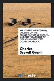 West African Hygiene; Or, Hint on the Preservation of Health, and the Treatment of Disease on the West Coast of Africa by Charles Scovell Grant image
