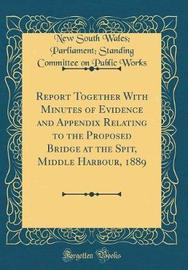 Report Together with Minutes of Evidence and Appendix Relating to the Proposed Bridge at the Spit, Middle Harbour, 1889 (Classic Reprint) by New South Wales Works image