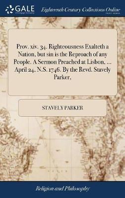 Prov. XIV. 34. Righteousness Exalteth a Nation, But Sin Is the Reproach of Any People. a Sermon Preached at Lisbon, ... April 24, N.S. 1746. by the Revd. Stavely Parker, by Stavely Parker image