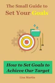 The Small Guide to Set Your Goals by Lisa Martin