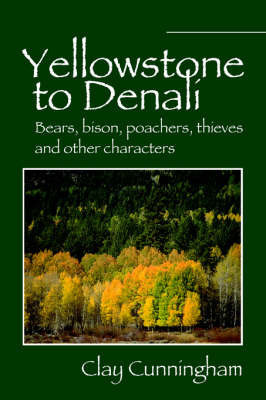 Yellowstone to Denali: Bears, Bison, Poachers, Thieves and Other Characters by Clay Cunningham