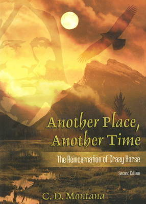 Another Place, Another Time: The Reincarnation of Crazy Horse by C.D. Montana