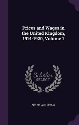 Prices and Wages in the United Kingdom, 1914-1920, Volume 1 by Arthur Lyon Bowley