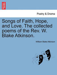 Songs of Faith, Hope, and Love. the Collected Poems of the REV. W. Blake Atkinson. by William Blake Atkinson