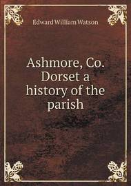 Ashmore, Co. Dorset a History of the Parish by Ernest William Watson