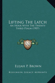 Lifting the Latch: An Hour with the Twenty-Third Psalm (1907) by Elijah P Brown