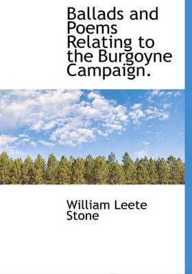 Ballads and Poems Relating to the Burgoyne Campaign. by William Leete Stone