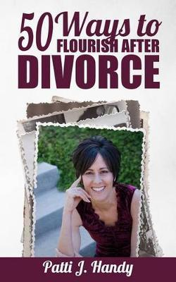 50 Ways to Flourish After Divorce by Patti J Handy