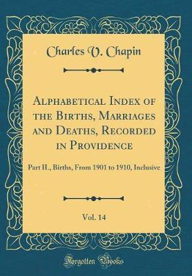 Alphabetical Index of the Births, Marriages and Deaths, Recorded in Providence, Vol. 14 by Charles V Chapin