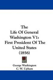 The Life Of General Washington V1: First President Of The United States (1856) by George Washington image