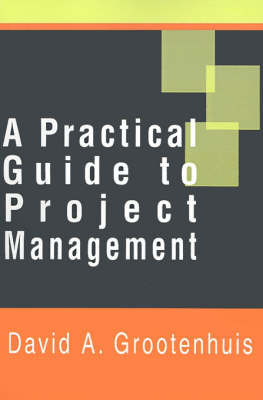 A Practical Guide to Project Management by David A. Grootenhuis