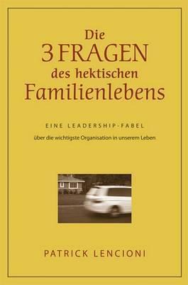 Die Drei Fragen Des Hektischen Familienlebens: Eine Leadership-Fabel Uber Die Wichtigste Organisation in Unserem Leben by Patrick M Lencioni