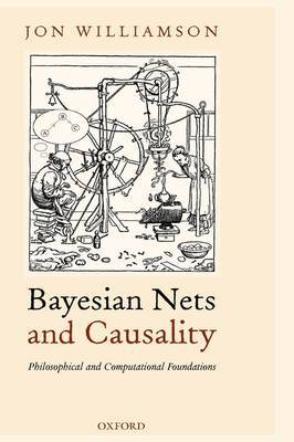 Bayesian Nets and Causality: Philosophical and Computational Foundations by Jon Williamson