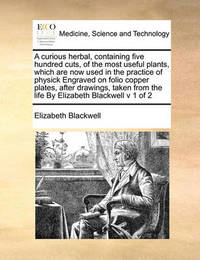 A Curious Herbal, Containing Five Hundred Cuts, of the Most Useful Plants, Which Are Now Used in the Practice of Physick Engraved on Folio Copper Plates, After Drawings, Taken from the Life by Elizabeth Blackwell V 1 of 2 by Elizabeth Blackwell