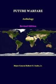 Future Warfare: Anthology - Revised Edition by Jr Major General Robert H Scales