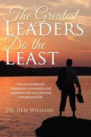 The Greatest Leaders Do the Least by Debi Williams