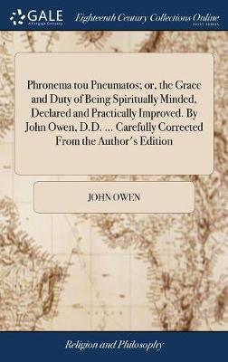 Phronema Tou Pneumatos; Or, the Grace and Duty of Being Spiritually Minded, Declared and Practically Improved. by John Owen, D.D. ... Carefully Corrected from the Author's Edition by John Owen