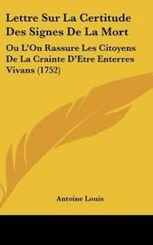 Lettre Sur La Certitude Des Signes De La Mort: Ou L'On Rassure Les Citoyens De La Crainte D'Etre Enterres Vivans (1752) by Antoine Louis image