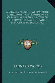A Sermon, Preached at Haverhill, Massachusetts, in Remembrance of Mrs. Harriet Newell, Wife of the Reverend Samuel Newell, Missionary to India (1830) by Leonard Woods