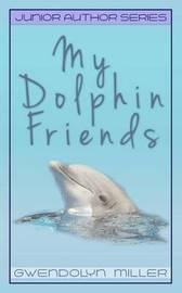 My Dolphin Friends by Gwendolyn Miller