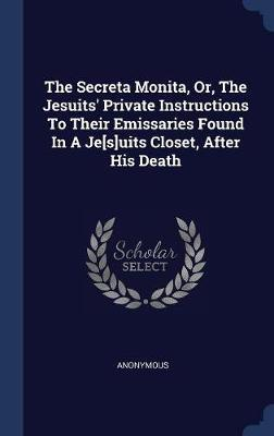 The Secreta Monita, Or, the Jesuits' Private Instructions to Their Emissaries Found in a Je[s]uits Closet, After His Death by * Anonymous