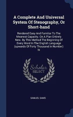 A Complete and Universal System of Stenography, or Short-Hand by Samuel Sams
