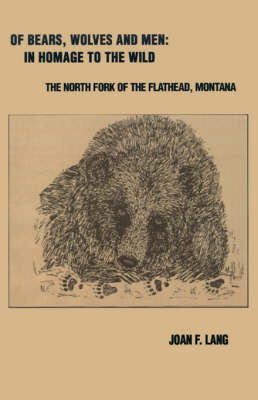 Of Bears, Wolves and Men: In Homage to the Wild: The North Fork of the Flathead, Montana by Joan F. Lang image