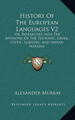 History of the European Languages V2: Or, Researches Into the Affinities of the Teutonic, Greek, Celtic, Slavonic and Indian Nations by Alexander Murray