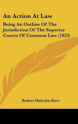 An Action at Law: Being an Outline of the Jurisdiction of the Superior Courts of Common Law (1853) by Robert Malcolm Kerr