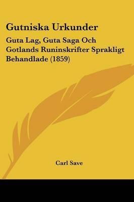 Gutniska Urkunder: Guta Lag, Guta Saga Och Gotlands Runinskrifter Sprakligt Behandlade (1859) by Carl Save