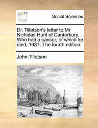 Dr. Tillotson's Letter to MR Nicholas Hunt of Canterbury. Who Had a Cancer, of Which He Died, 1687. the Fourth Edition. by John Tillotson