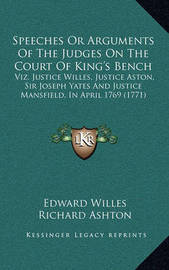 Speeches or Arguments of the Judges on the Court of King's Bench: Viz. Justice Willes, Justice Aston, Sir Joseph Yates and Justice Mansfield, in April 1769 (1771) by Edward Willes