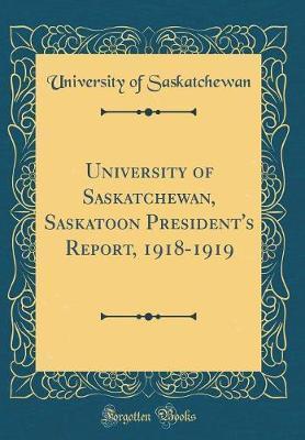 University of Saskatchewan, Saskatoon President's Report, 1918-1919 (Classic Reprint) by University of Saskatchewan