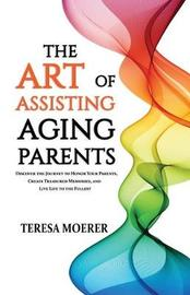 The Art of Assisting Aging Parents by Teresa Moerer