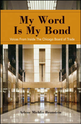 My Word is My Bond: Voices from Inside the Chicago Board of Trade by Chicago Board of Trade