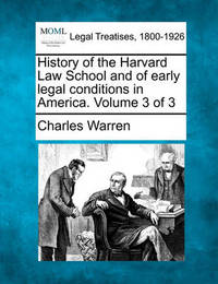 History of the Harvard Law School and of Early Legal Conditions in America. Volume 3 of 3 by Charles Warren