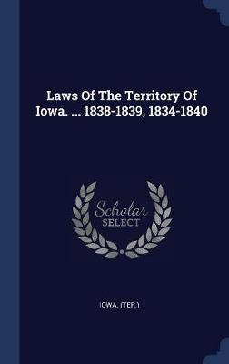 Laws of the Territory of Iowa. ... 1838-1839, 1834-1840 by Iowa (Ter ) image
