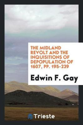 The Midland Revolt and the Inquisitions of Depopulation of 1607, Pp. 195-239 by Edwin F Gay