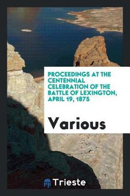 Proceedings at the Centennial Celebration of the Battle of Lexington, April 19, 1875 by Various ~