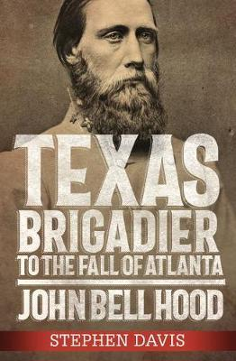 Texas Brigadier to the Fall of Atlanta by Stephen Davis