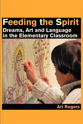 Feeding the Spirit: Dreams, Art and Language in the Elementary Classroom by Art Rogers image