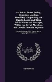 An ACT for Better Paving, Cleansing, Lighting, Watching, & Improving, the Streets, Lanes, and Other Public Places and Passages, Within the City of Aberdeen, and Certain Grounds Adjacent by Great Britain