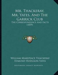 Mr. Thackeray, Mr. Yates, and the Garrick Club: The Correspondence and Facts (1859) by Edmund Hodgson Yates