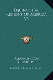 Equinoctial Regions of America V3 by Alexander Von Humboldt