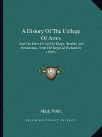 A History of the College of Arms: And the Lives of All the Kings, Heralds, and Pursuivants, from the Reign of Richard III (1805) by Mark Noble