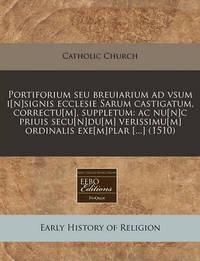 Portiforium Seu Breuiarium Ad Vsum I[n]signis Ecclesie Sarum Castigatum, Correctu[m], Suppletum: AC NU[N]c Priuis Secu[n]du[m] Verissimu[m] Ordinalis Exe[m]plar [...] (1510) by Catholic Church