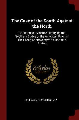 The Case of the South Against the North; Or Historical Evidence Justifying the Southern States of the American Union in Their Long Controversy with Northern States by Benjamin F B 1831 Grady