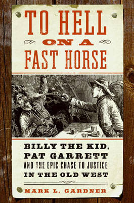 To Hell on a Fast Horse: Billy the Kid, Pat Garrett, and the Epic Chase to Justice in the Old West by Mark L Gardner image